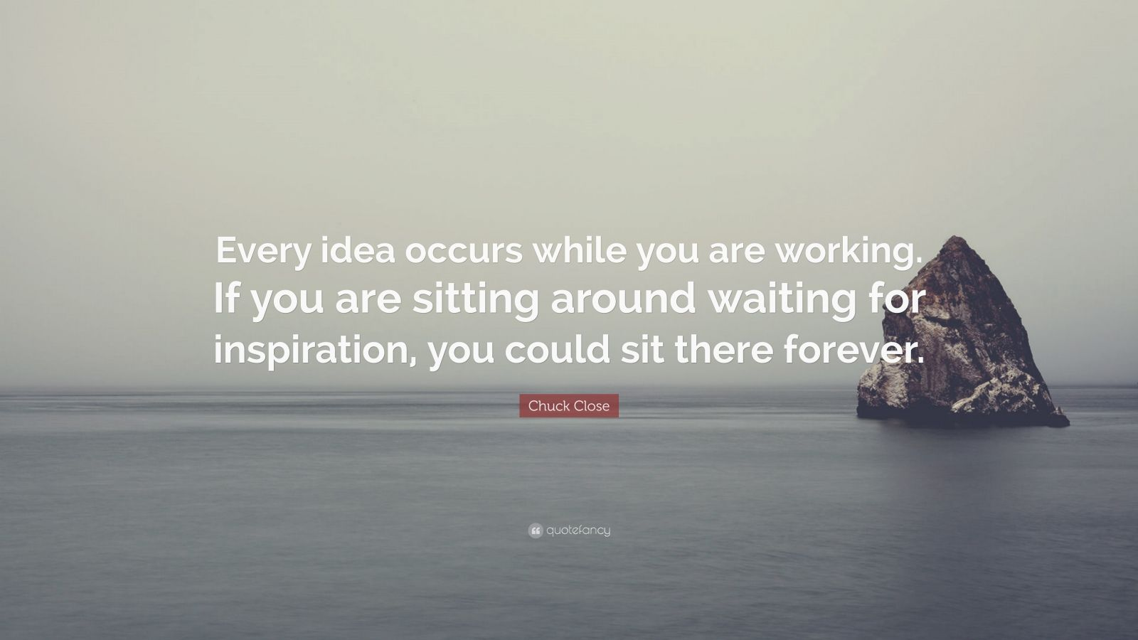 """Chuck Close Quote: """"Every idea occurs while you are working. If you are sitting around waiting for inspiration, you could sit there forever."""""""
