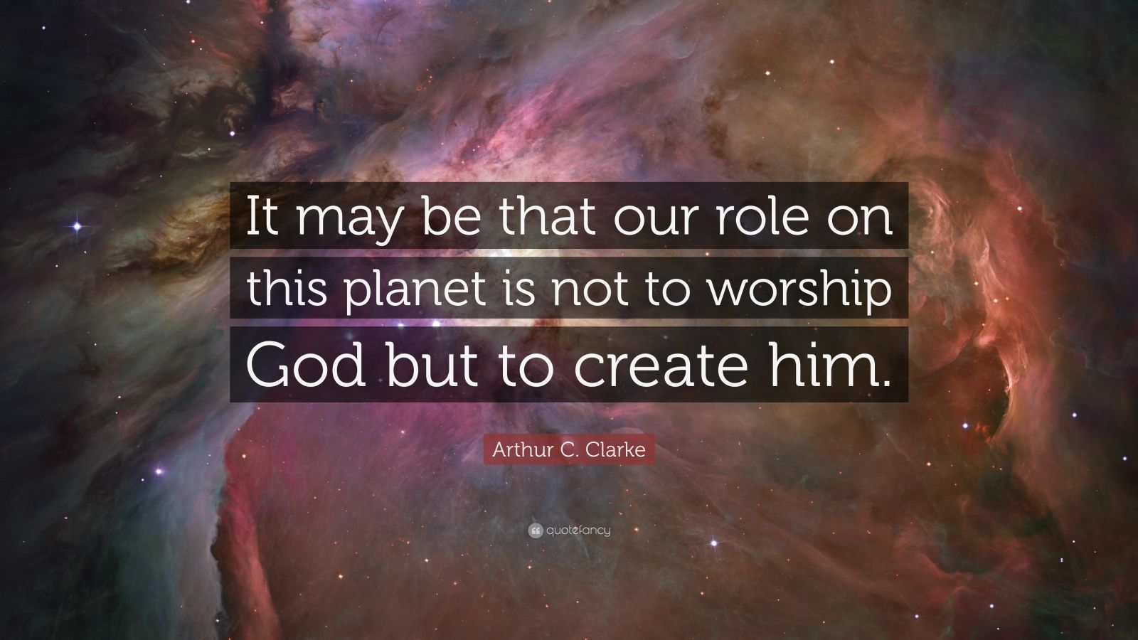 """Arthur C. Clarke Quote: """"It may be that our role on this planet is not to worship God but to create him."""""""