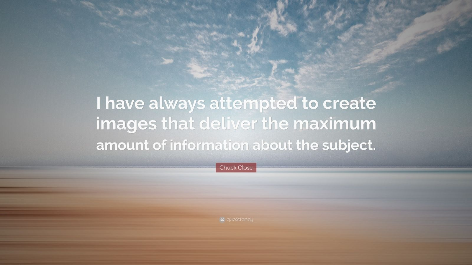 "Chuck Close Quote: ""I have always attempted to create images that deliver the maximum amount of information about the subject."""