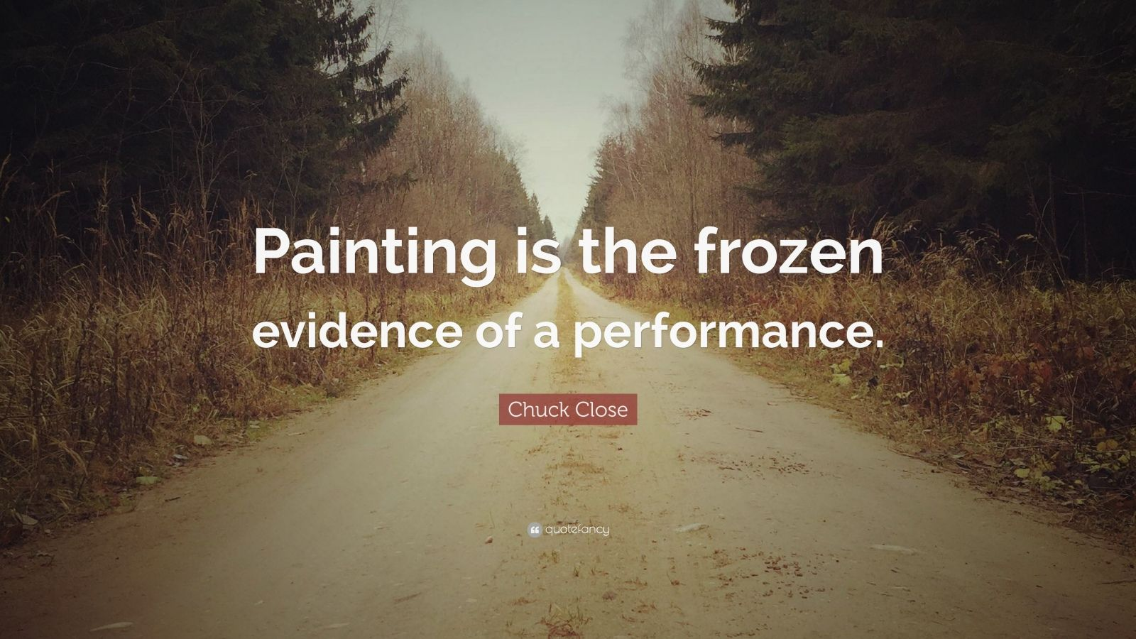 """Chuck Close Quote: """"Painting is the frozen evidence of a performance."""""""