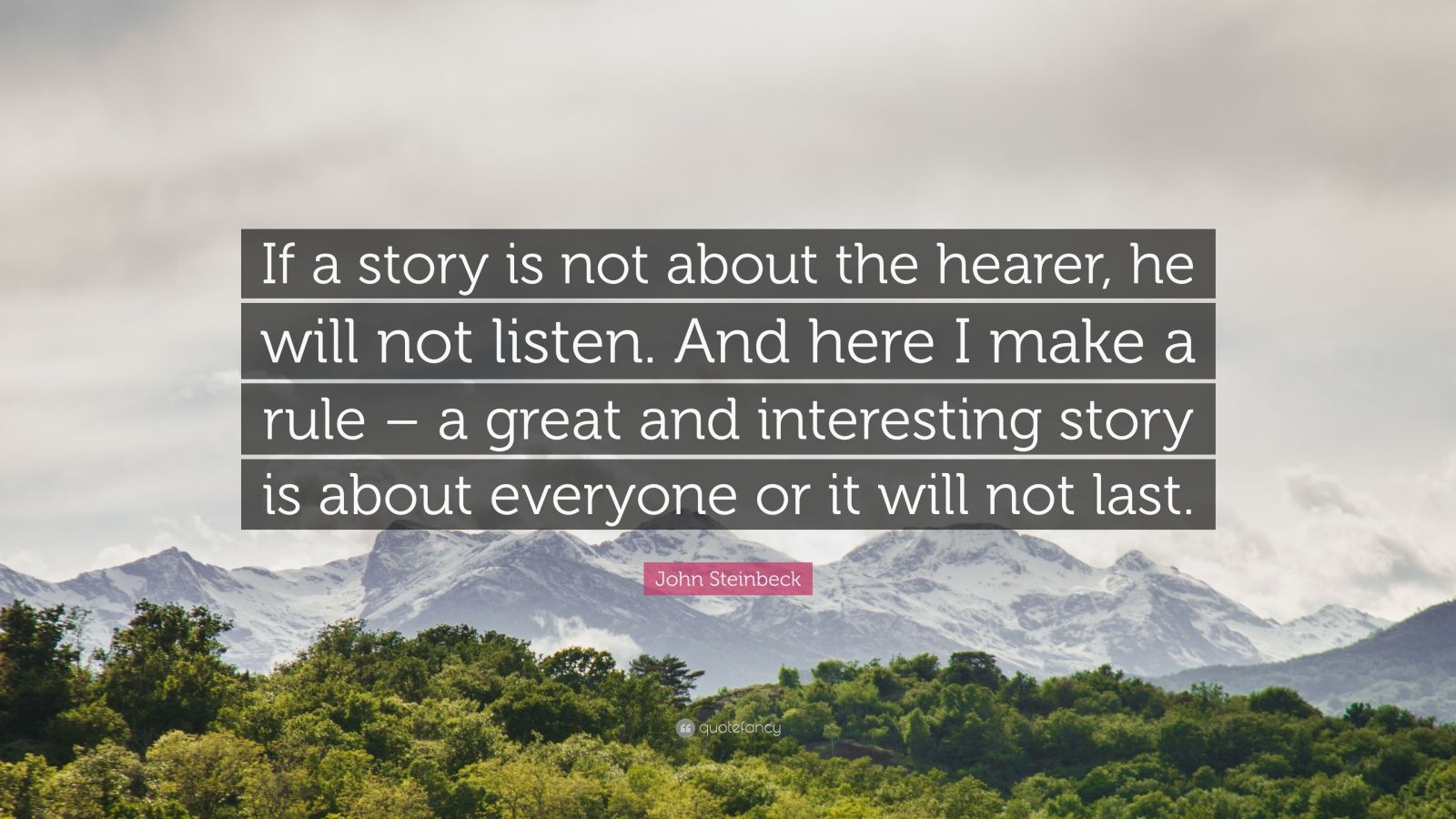 "John Steinbeck Quote: ""If a story is not about the hearer, he will not listen. And here I make a rule – a great and interesting story is about everyone or it will not last."""