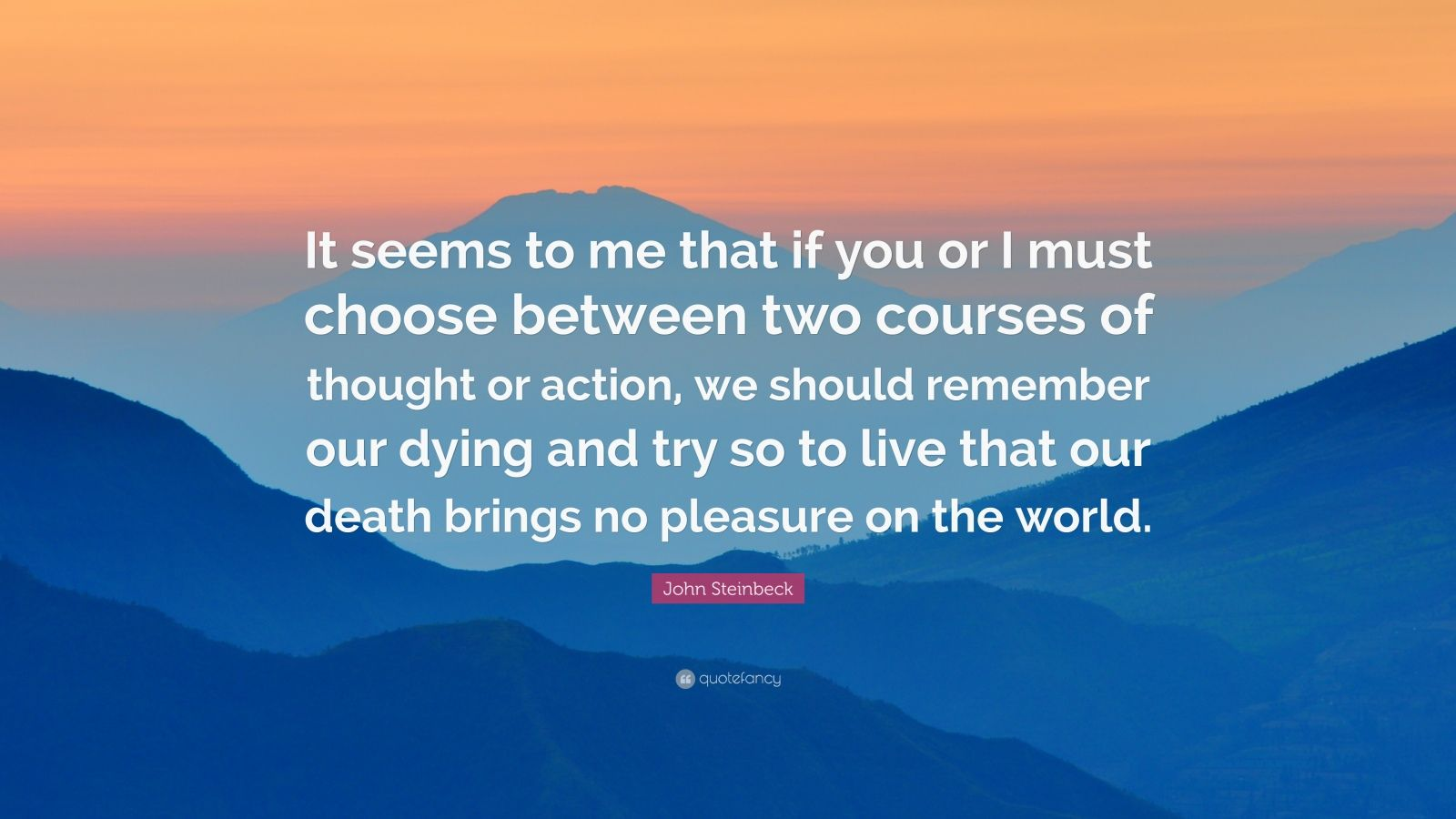 "John Steinbeck Quote: ""It seems to me that if you or I must choose between two courses of thought or action, we should remember our dying and try so to live that our death brings no pleasure on the world."""