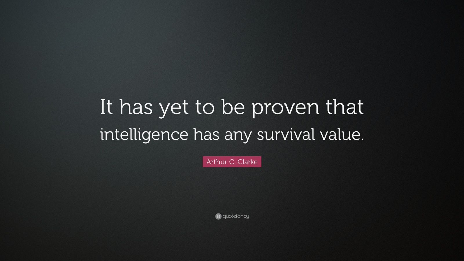 """Arthur C. Clarke Quote: """"It has yet to be proven that intelligence has any survival value."""""""