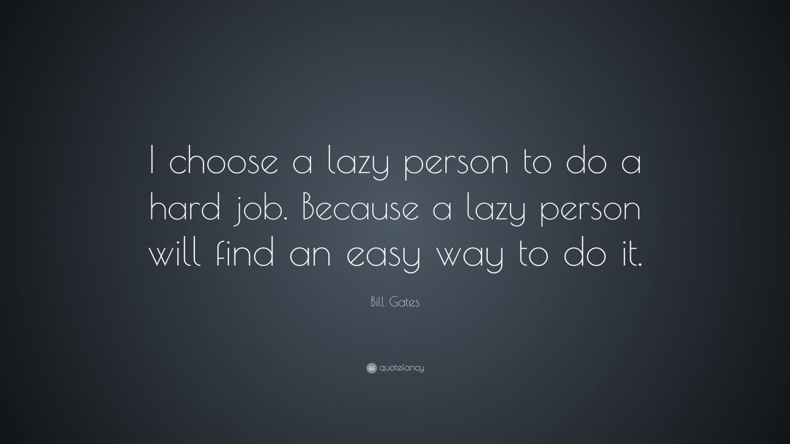 "Bill Gates Quote: ""I choose a lazy person to do a hard job. Because a lazy person will find an easy way to do it."""