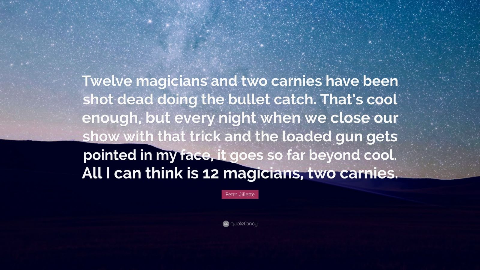 """Penn Jillette Quote: """"Twelve magicians and two carnies have been shot dead doing the bullet catch. That's cool enough, but every night when we close our show with that trick and the loaded gun gets pointed in my face, it goes so far beyond cool. All I can think is 12 magicians, two carnies."""""""