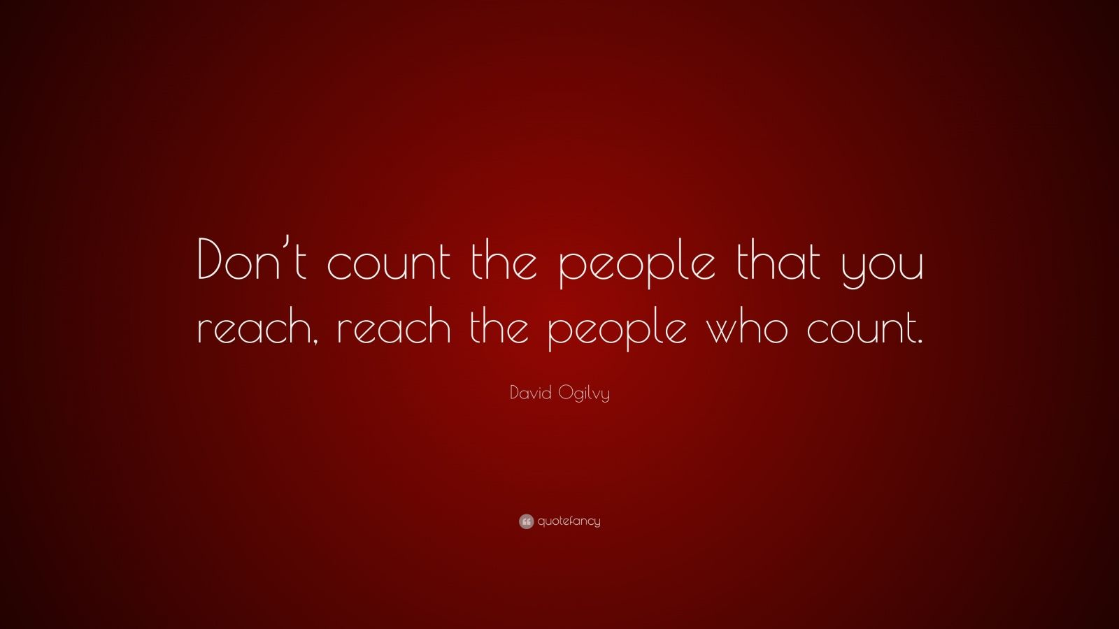 "David Ogilvy Quote: ""Don't count the people that you reach, reach the people who count."""