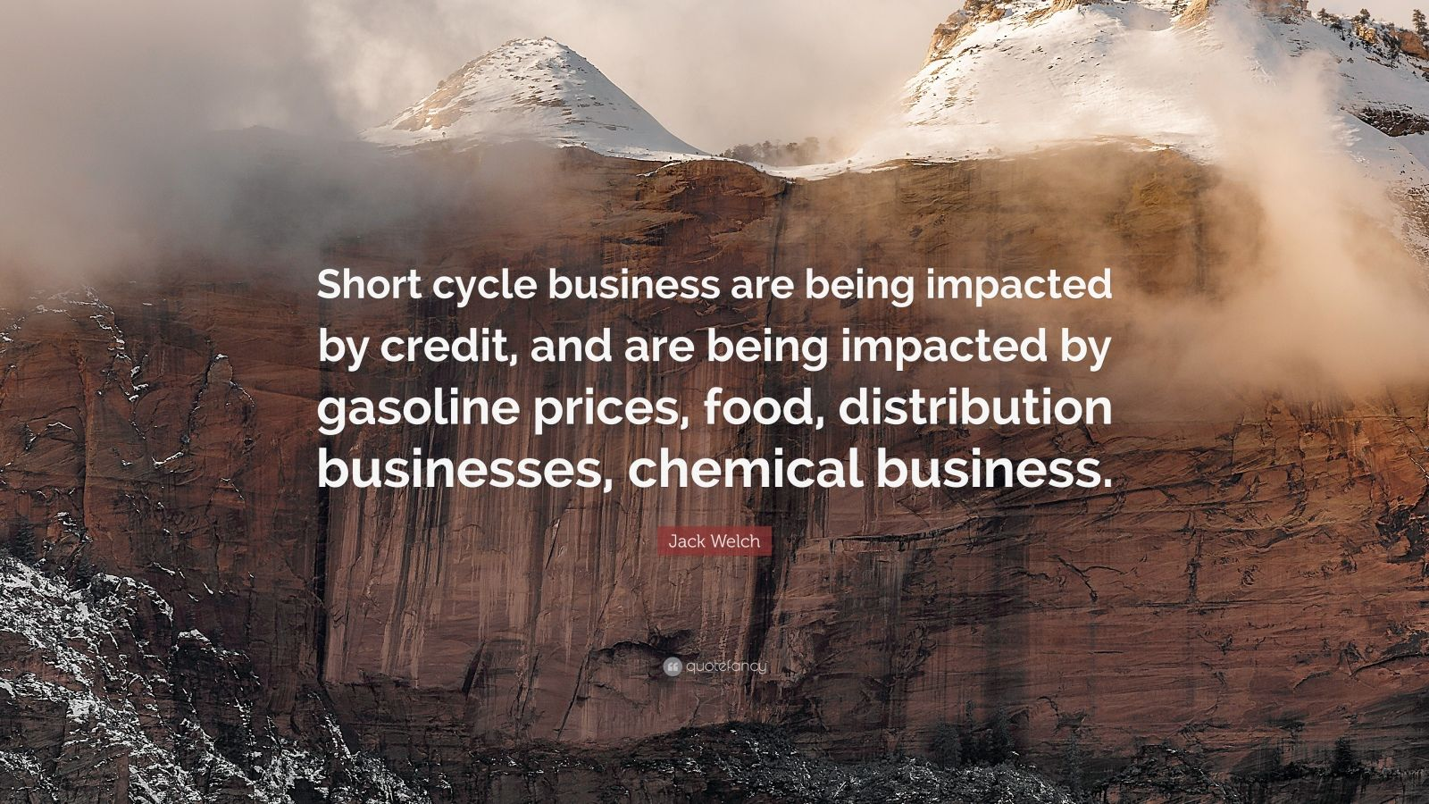 """Jack Welch Quote: """"Short cycle business are being impacted by credit, and are being impacted by gasoline prices, food, distribution businesses, chemical business."""""""