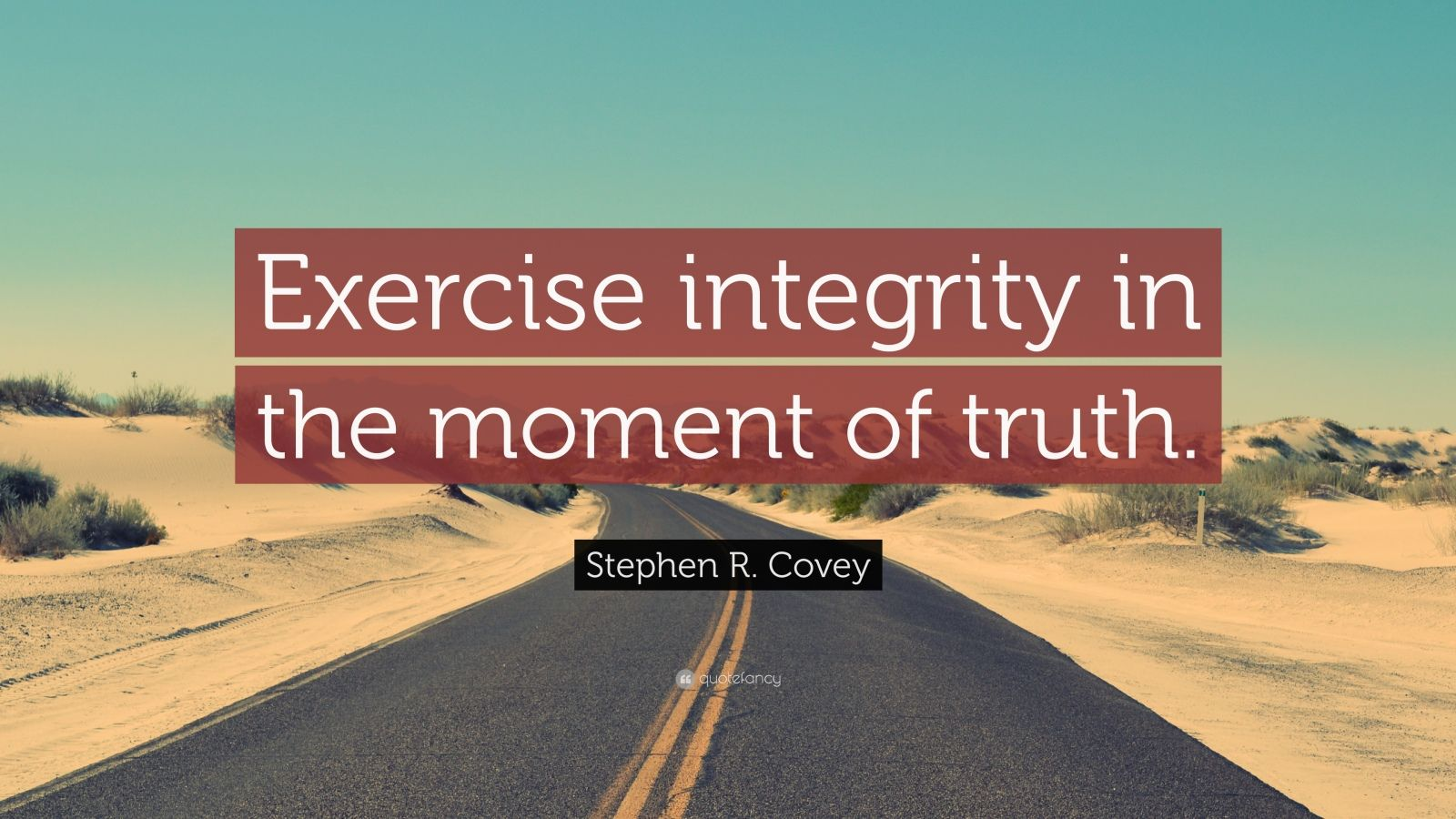 "Stephen R. Covey Quote: ""Exercise integrity in the moment of truth."""