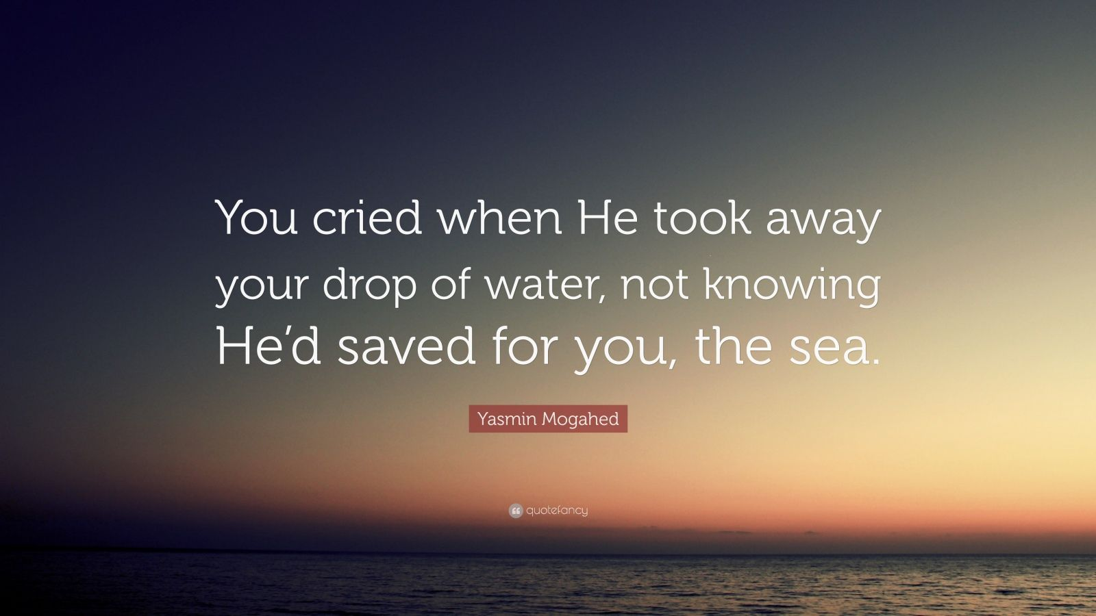 "Yasmin Mogahed Quote: ""You cried when He took away your drop of water, not knowing He'd saved for you, the sea."""