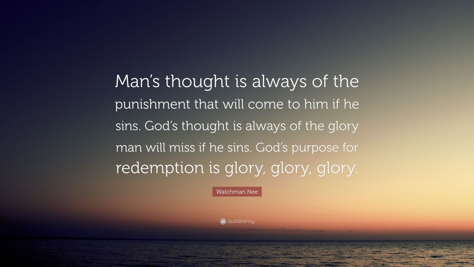 "Watchman Nee Quote: ""Man's thought is always of the punishment that will come to him if he sins. God's thought is always of the glory man will miss if he sins. God's purpose for redemption is glory, glory, glory."""