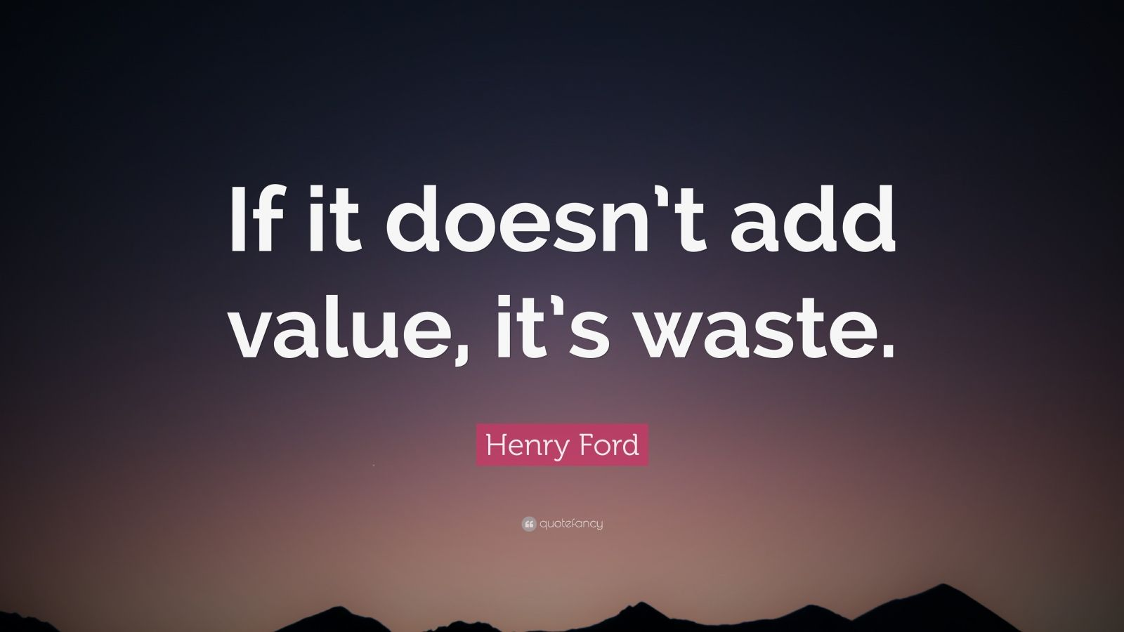 "Henry Ford Quote: ""If it doesn't add value, it's waste."""