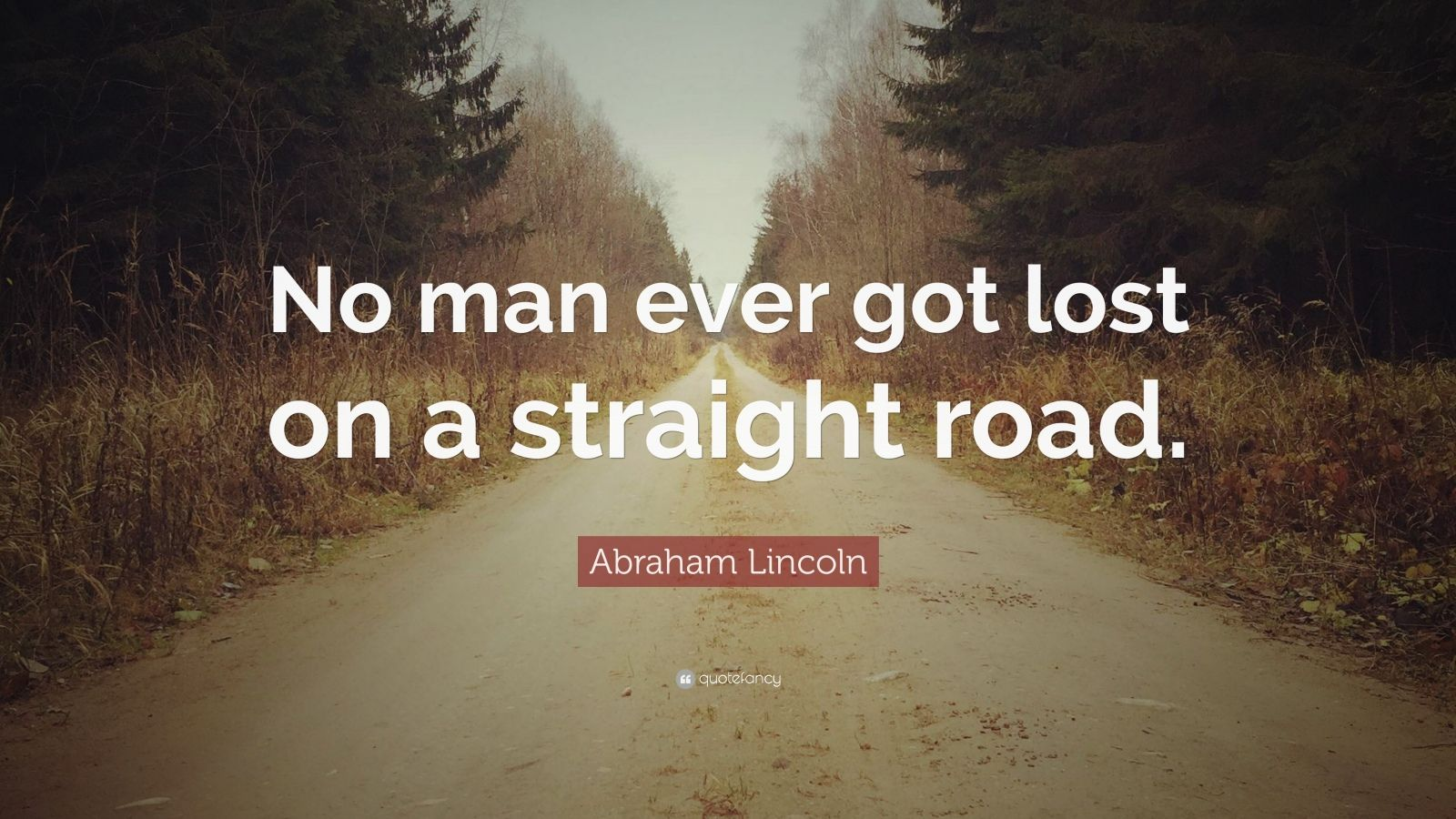 "Abraham Lincoln Quote: ""No man ever got lost on a straight road."""