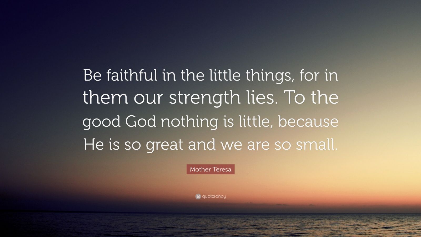 """Mother Teresa Quote: """"Be faithful in the little things, for in them our strength lies. To the good God nothing is little, because He is so great and we are so small."""""""