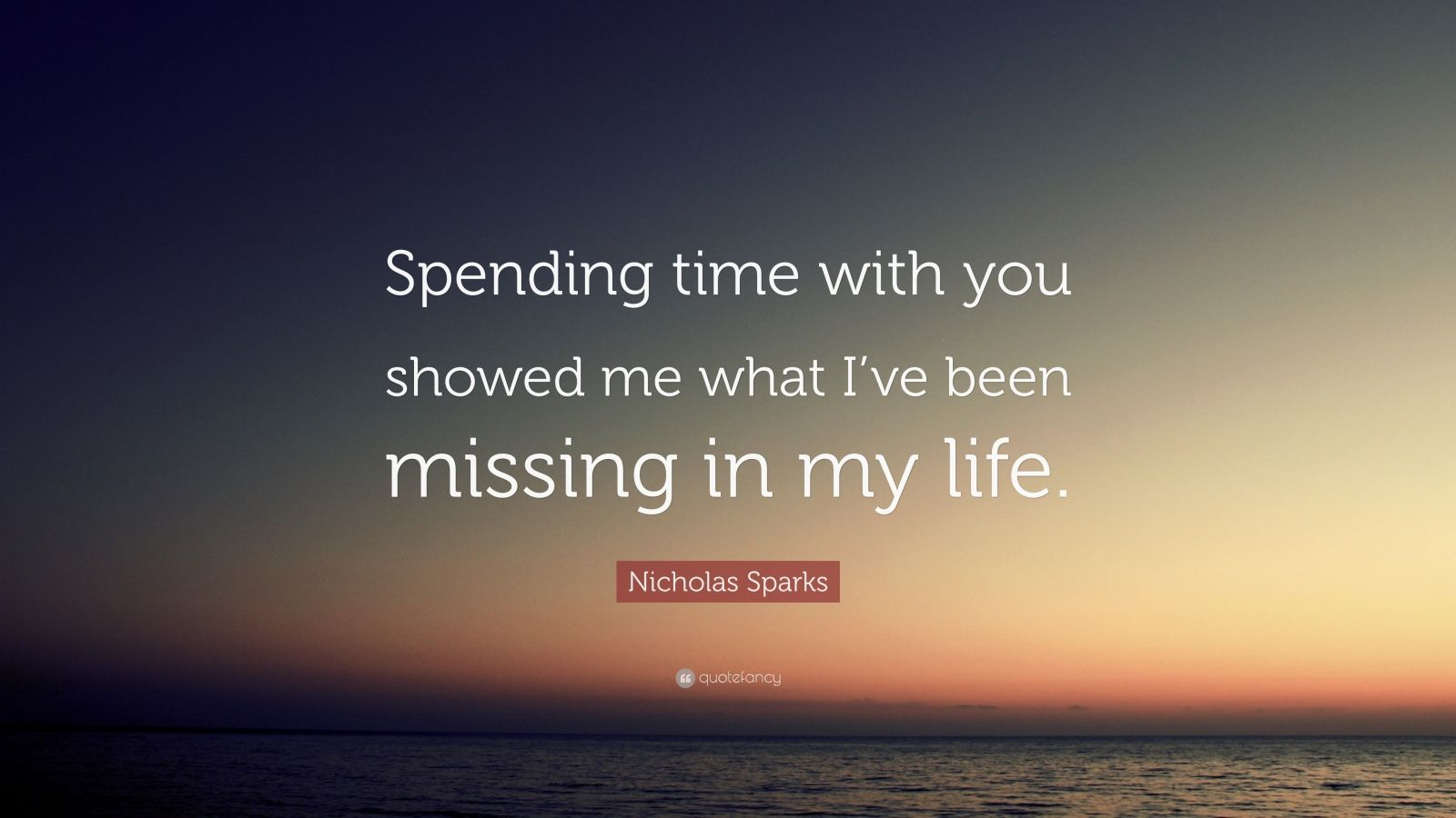 "Nicholas Sparks Quote: ""Spending time with you showed me what I've been missing in my life."""