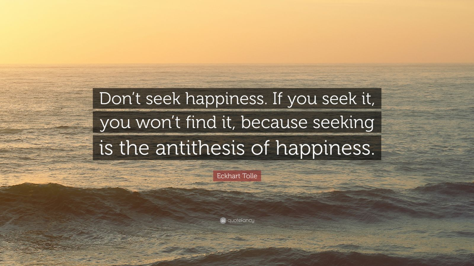 "Eckhart Tolle Quote: ""Don't seek happiness. If you seek it, you won't find it, because seeking is the antithesis of happiness."""
