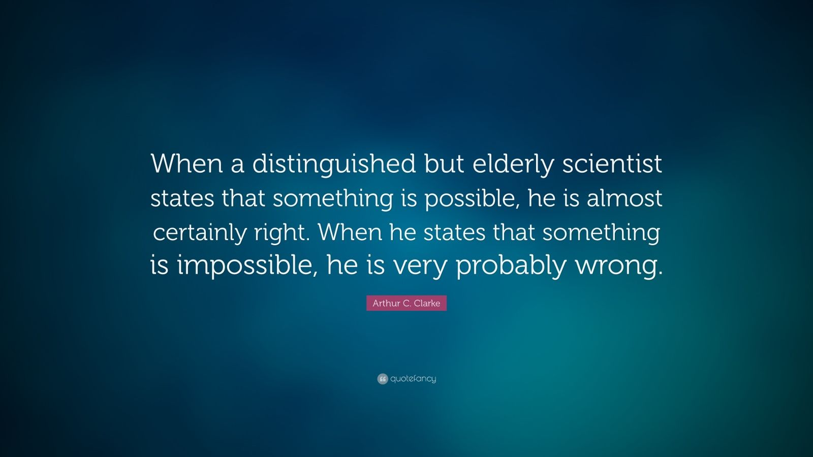 """Arthur C. Clarke Quote: """"When a distinguished but elderly scientist states that something is possible, he is almost certainly right. When he states that something is impossible, he is very probably wrong."""""""