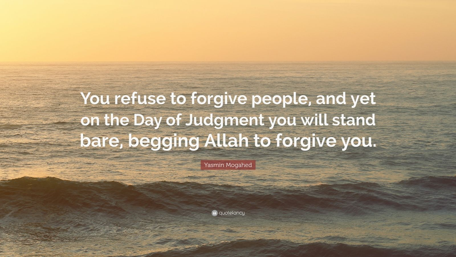 "Yasmin Mogahed Quote: ""You refuse to forgive people, and yet on the Day of Judgment you will stand bare, begging Allah to forgive you."""