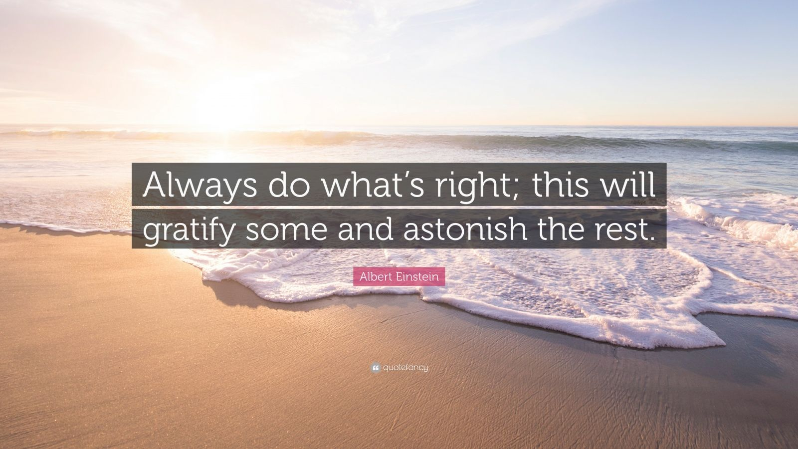 "Albert Einstein Quote: ""Always do what's right; this will gratify some and astonish the rest."""