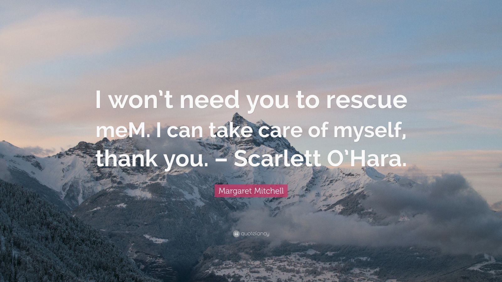 """Margaret Mitchell Quote: """"I won't need you to rescue meM. I can take care of myself, thank you. – Scarlett O'Hara."""""""