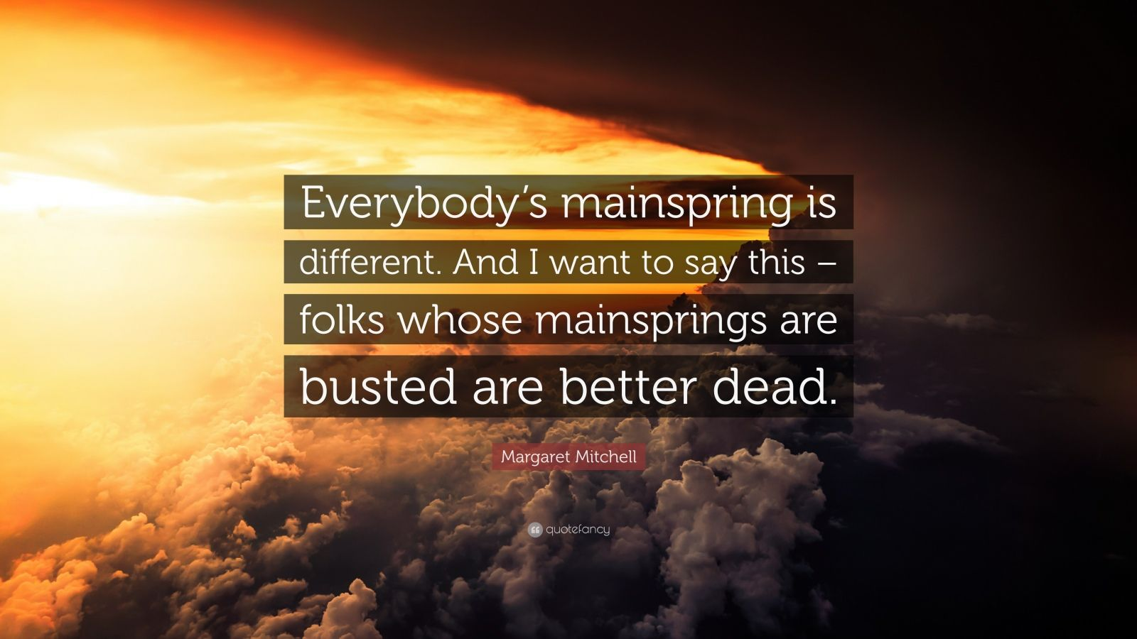 """Margaret Mitchell Quote: """"Everybody's mainspring is different. And I want to say this – folks whose mainsprings are busted are better dead."""""""