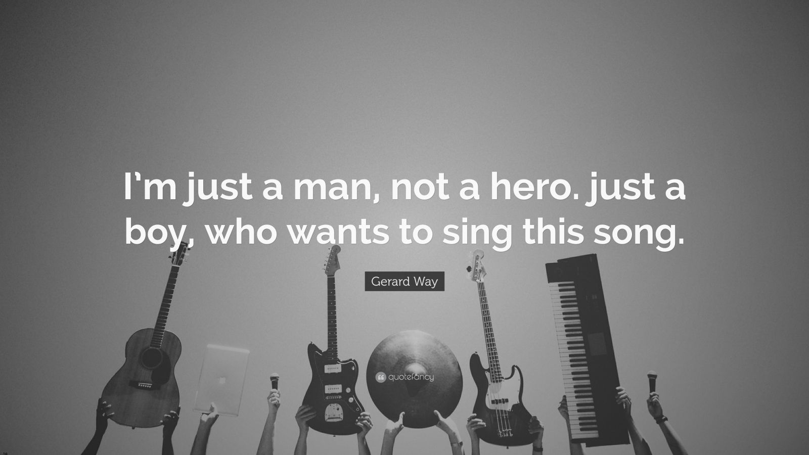 """Gerard Way Quote: """"I'm just a man, not a hero. just a boy, who wants to sing this song."""""""