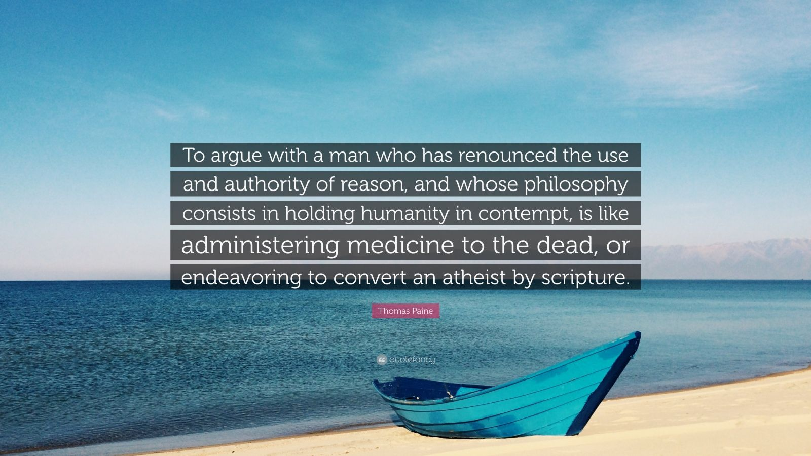 "Thomas Paine Quote: ""To argue with a man who has renounced the use and authority of reason, and whose philosophy consists in holding humanity in contempt, is like administering medicine to the dead, or endeavoring to convert an atheist by scripture."""
