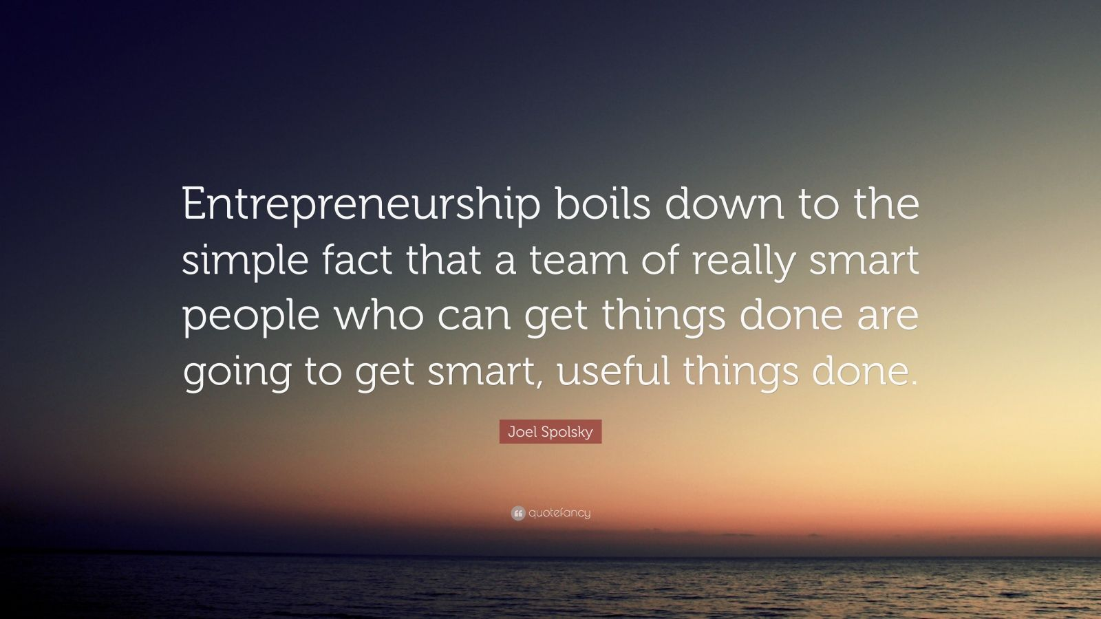 """Joel Spolsky Quote: """"Entrepreneurship boils down to the simple fact that a team of really smart people who can get things done are going to get smart, useful things done."""""""