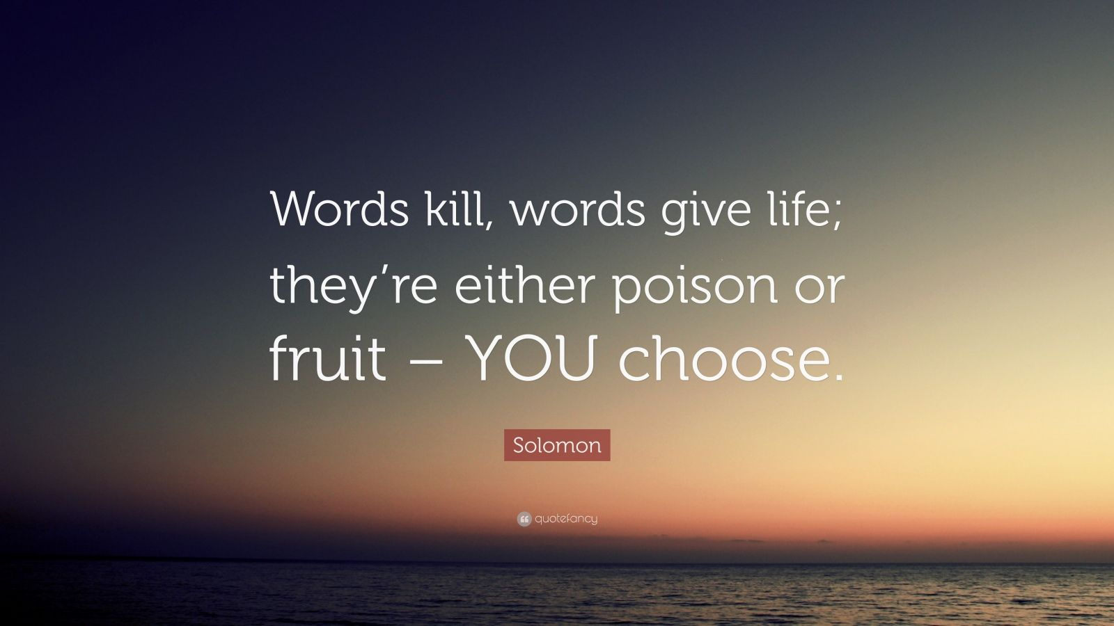 "Solomon Quote: ""Words kill, words give life; they're either poison or fruit – YOU choose."""