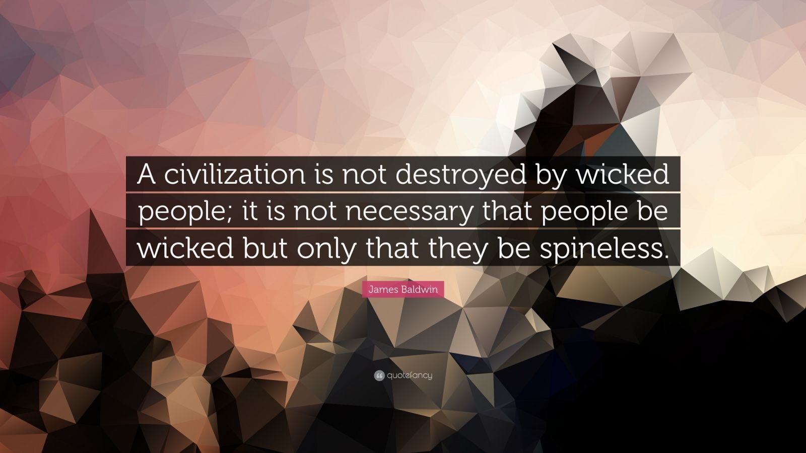 "James Baldwin Quote: ""A civilization is not destroyed by wicked people; it is not necessary that people be wicked but only that they be spineless."""