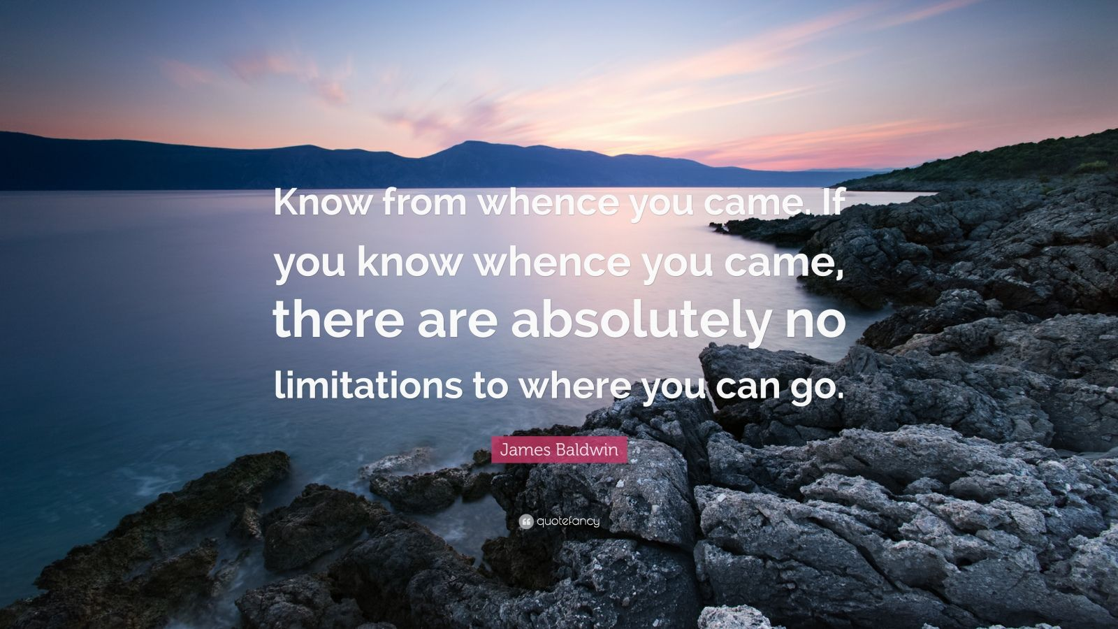 """James Baldwin Quote: """"Know from whence you came. If you know whence you came, there are absolutely no limitations to where you can go."""""""
