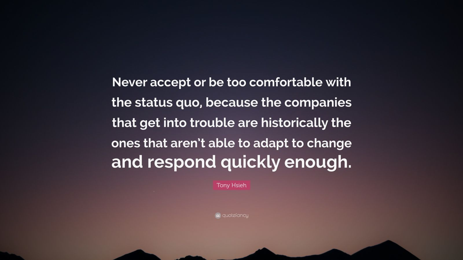 "Tony Hsieh Quote: ""Never accept or be too comfortable with the status quo, because the companies that get into trouble are historically the ones that aren't able to adapt to change and respond quickly enough."""