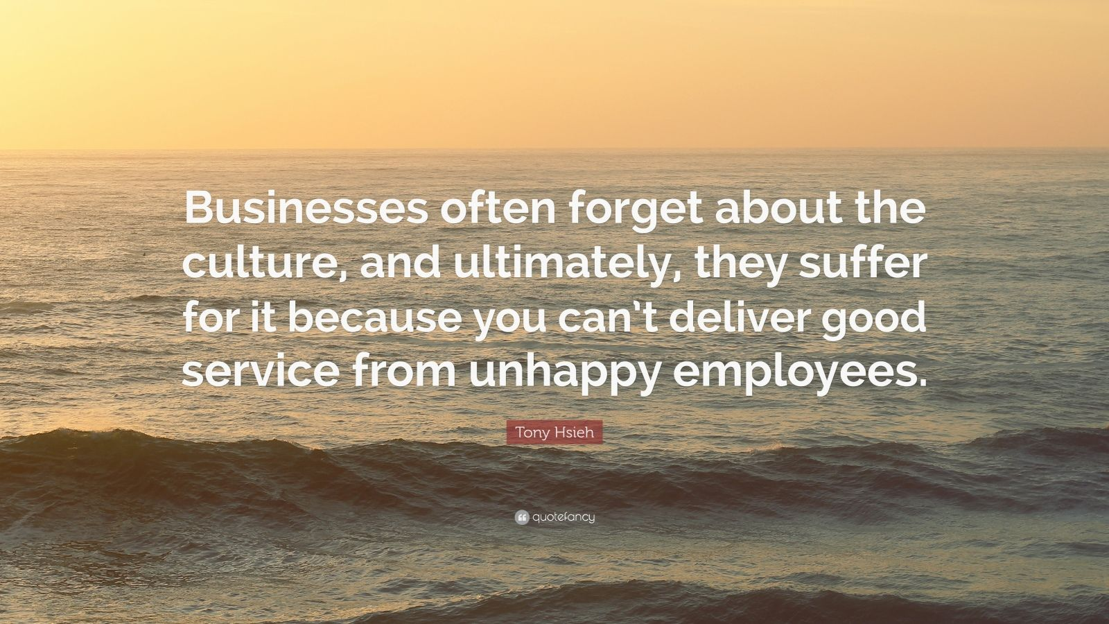 "Tony Hsieh Quote: ""Businesses often forget about the culture, and ultimately, they suffer for it because you can't deliver good service from unhappy employees."""