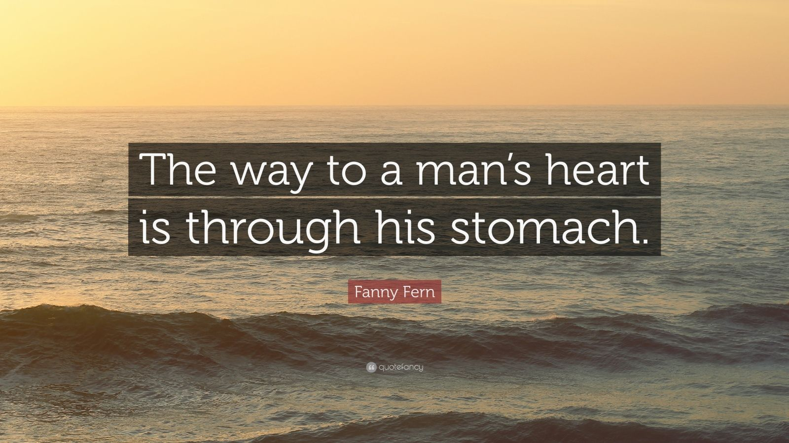 """Fanny Fern Quote: """"The way to a man's heart is through his stomach."""""""
