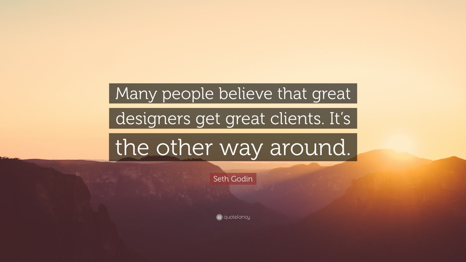 """Seth Godin Quote: """"Many people believe that great designers get great clients. It's the other way around."""""""