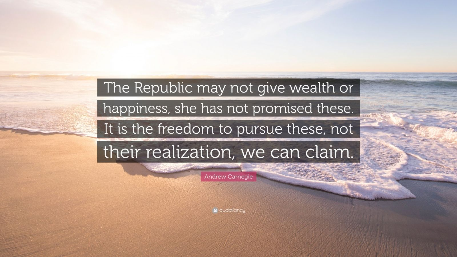 """Andrew Carnegie Quote: """"The Republic may not give wealth or happiness, she has not promised these. It is the freedom to pursue these, not their realization, we can claim."""""""
