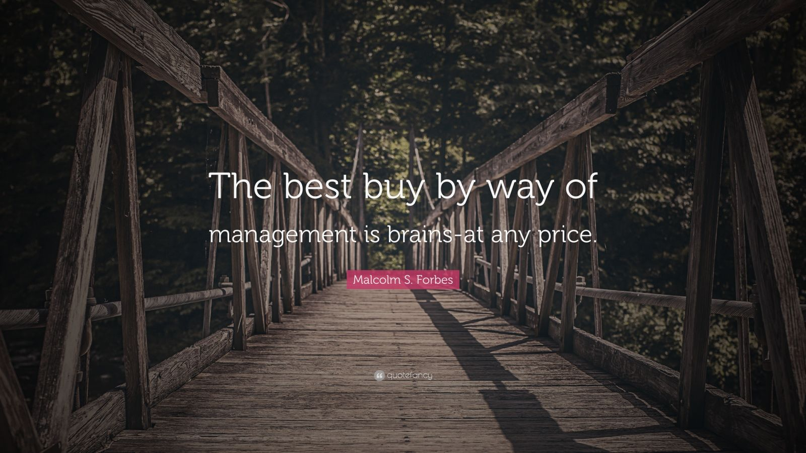 """Malcolm S. Forbes Quote: """"The best buy by way of management is brains-at any price."""""""