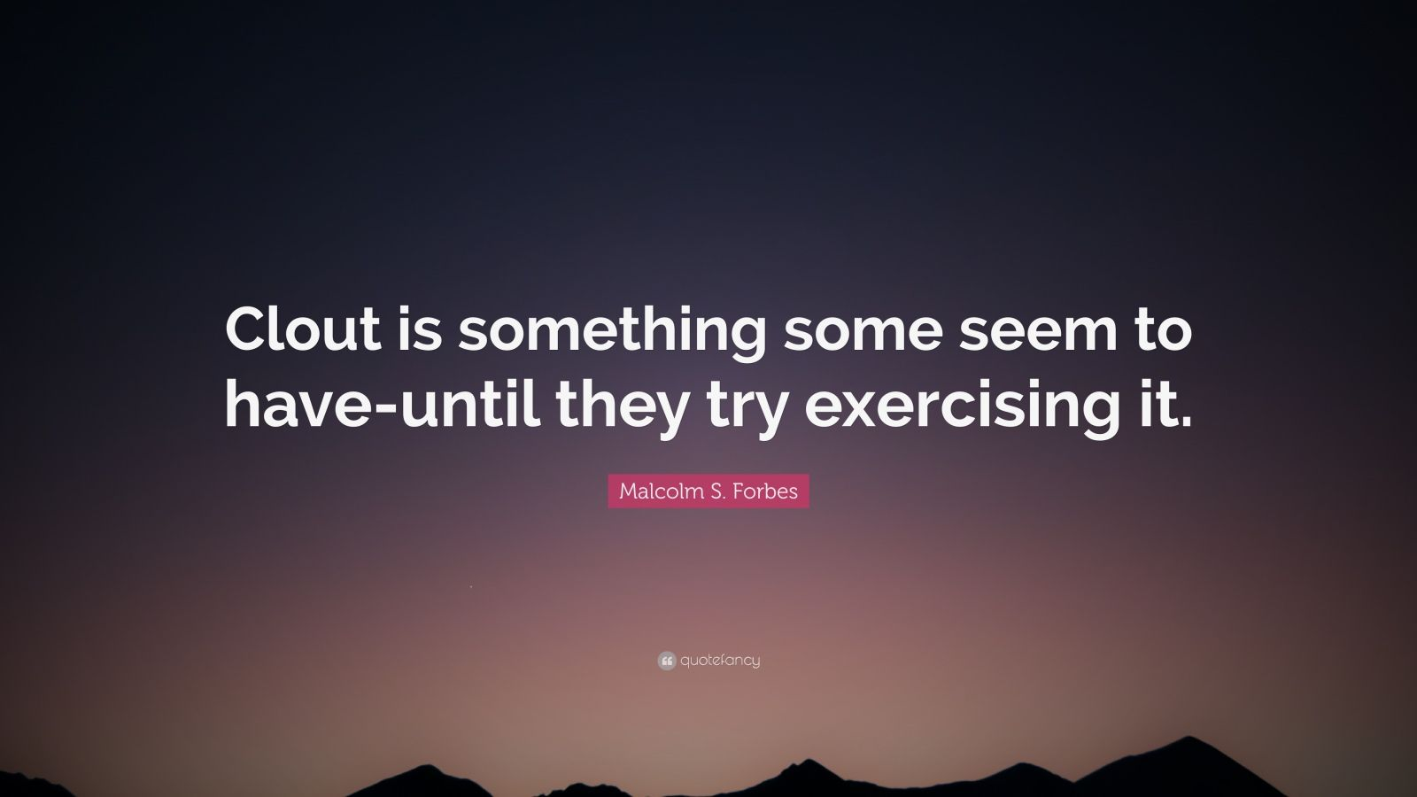 """Malcolm S. Forbes Quote: """"Clout is something some seem to have-until they try exercising it."""""""