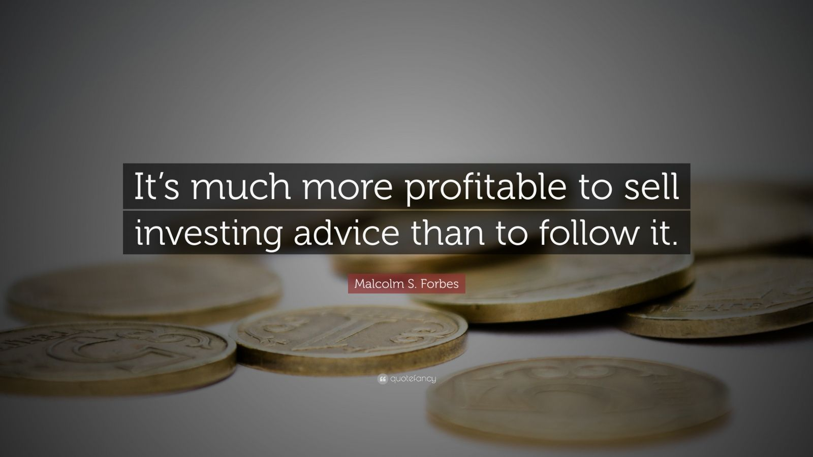 """Malcolm S. Forbes Quote: """"It's much more profitable to sell investing advice than to follow it."""""""