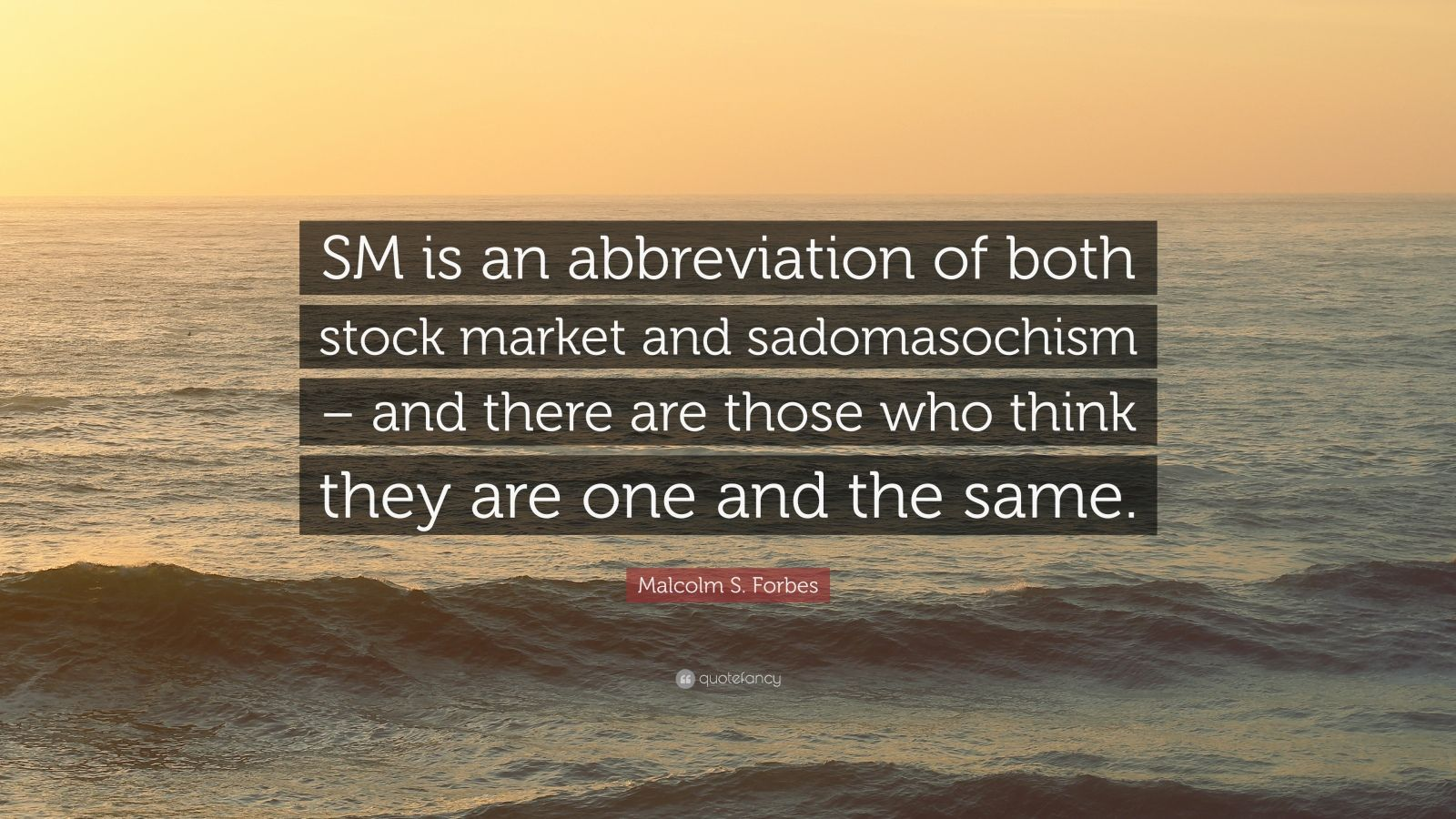 "Malcolm S. Forbes Quote: ""SM is an abbreviation of both stock market and sadomasochism – and there are those who think they are one and the same."""
