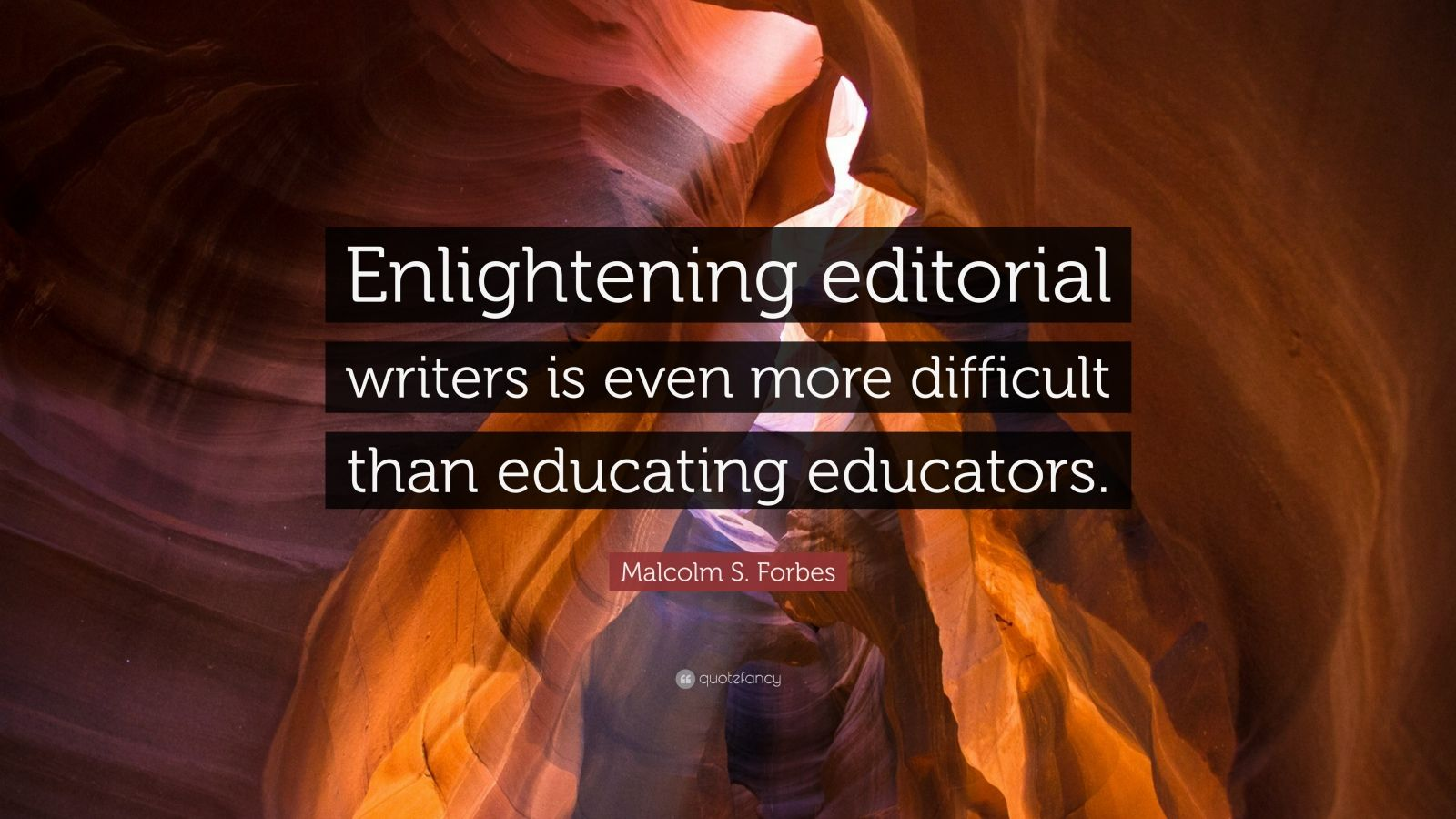 """Malcolm S. Forbes Quote: """"Enlightening editorial writers is even more difficult than educating educators."""""""