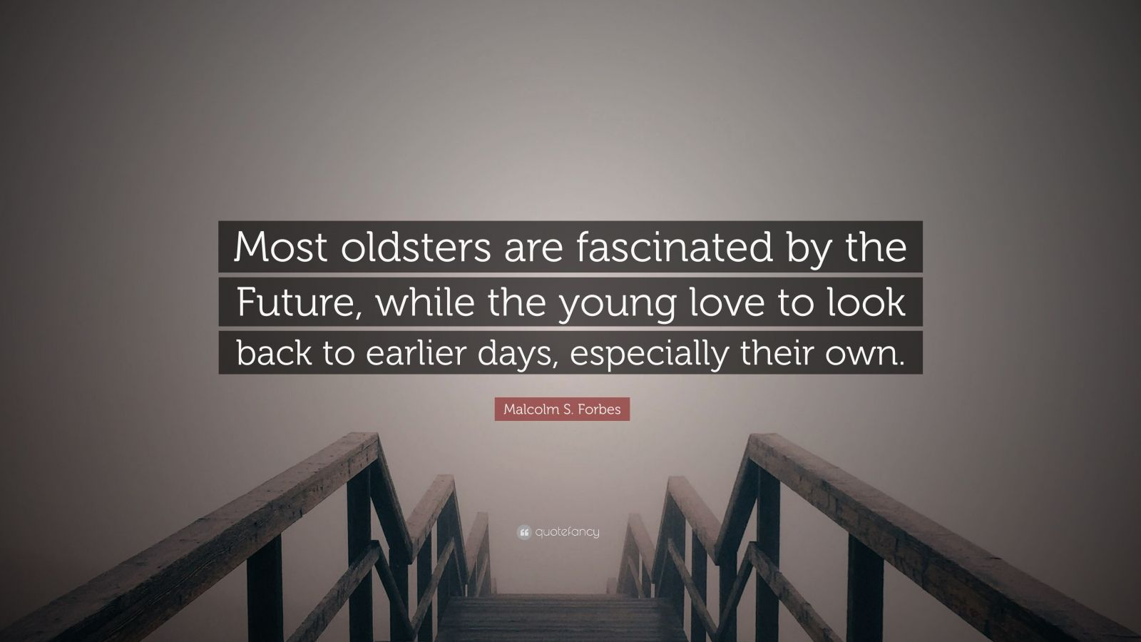 "Malcolm S. Forbes Quote: ""Most oldsters are fascinated by the Future, while the young love to look back to earlier days, especially their own."""
