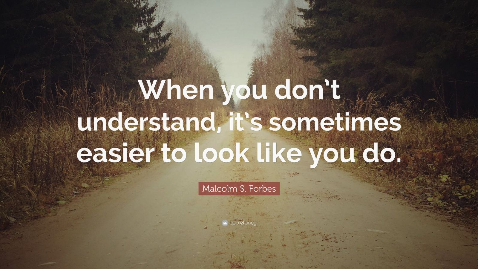 """Malcolm S. Forbes Quote: """"When you don't understand, it's sometimes easier to look like you do."""""""