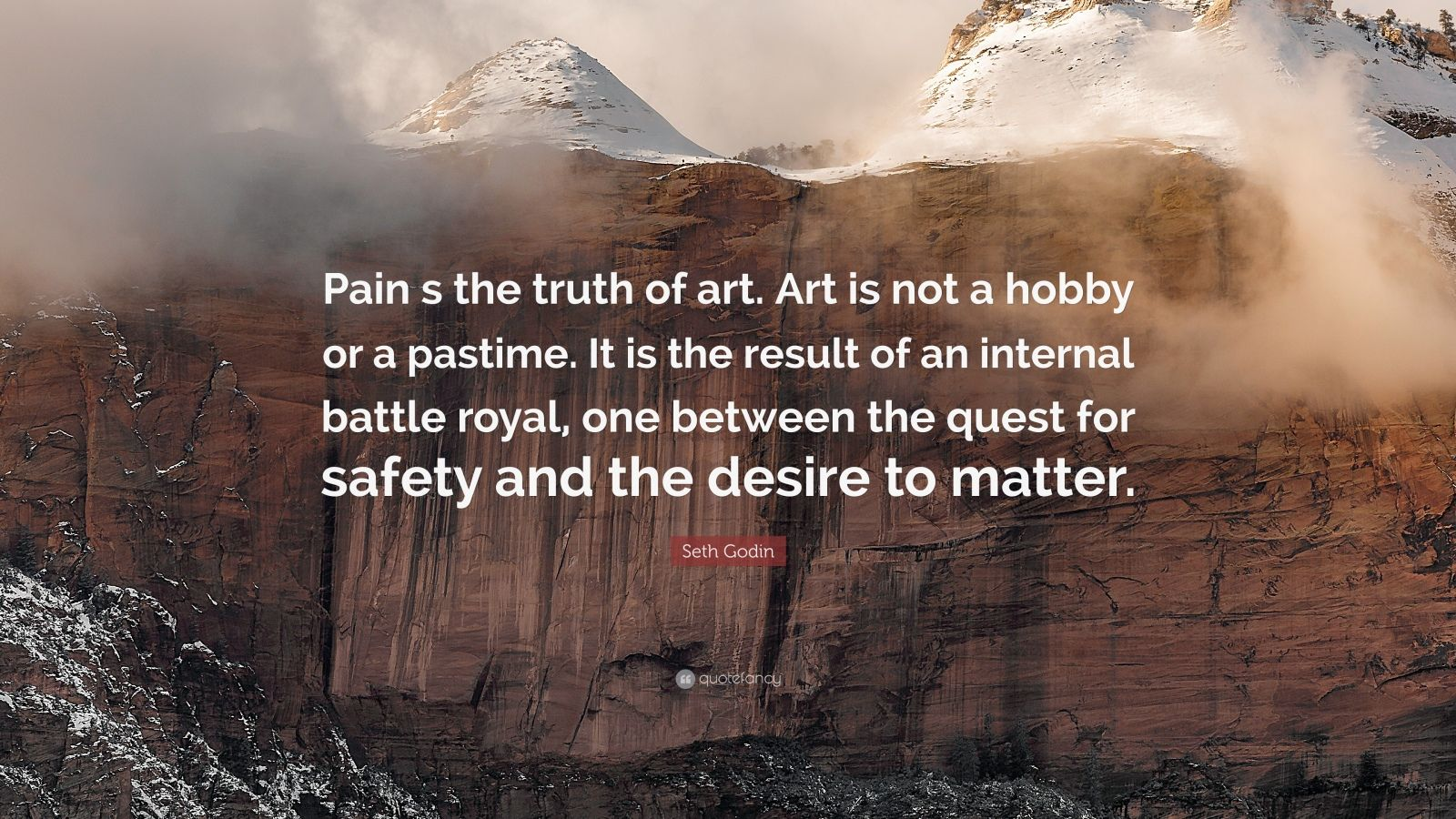 "Seth Godin Quote: ""Pain s the truth of art. Art is not a hobby or a pastime. It is the result of an internal battle royal, one between the quest for safety and the desire to matter."""