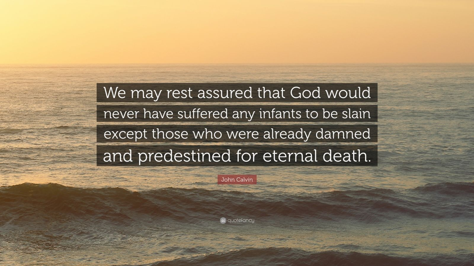 "John Calvin Quote: ""We may rest assured that God would never have suffered any infants to be slain except those who were already damned and predestined for eternal death."""