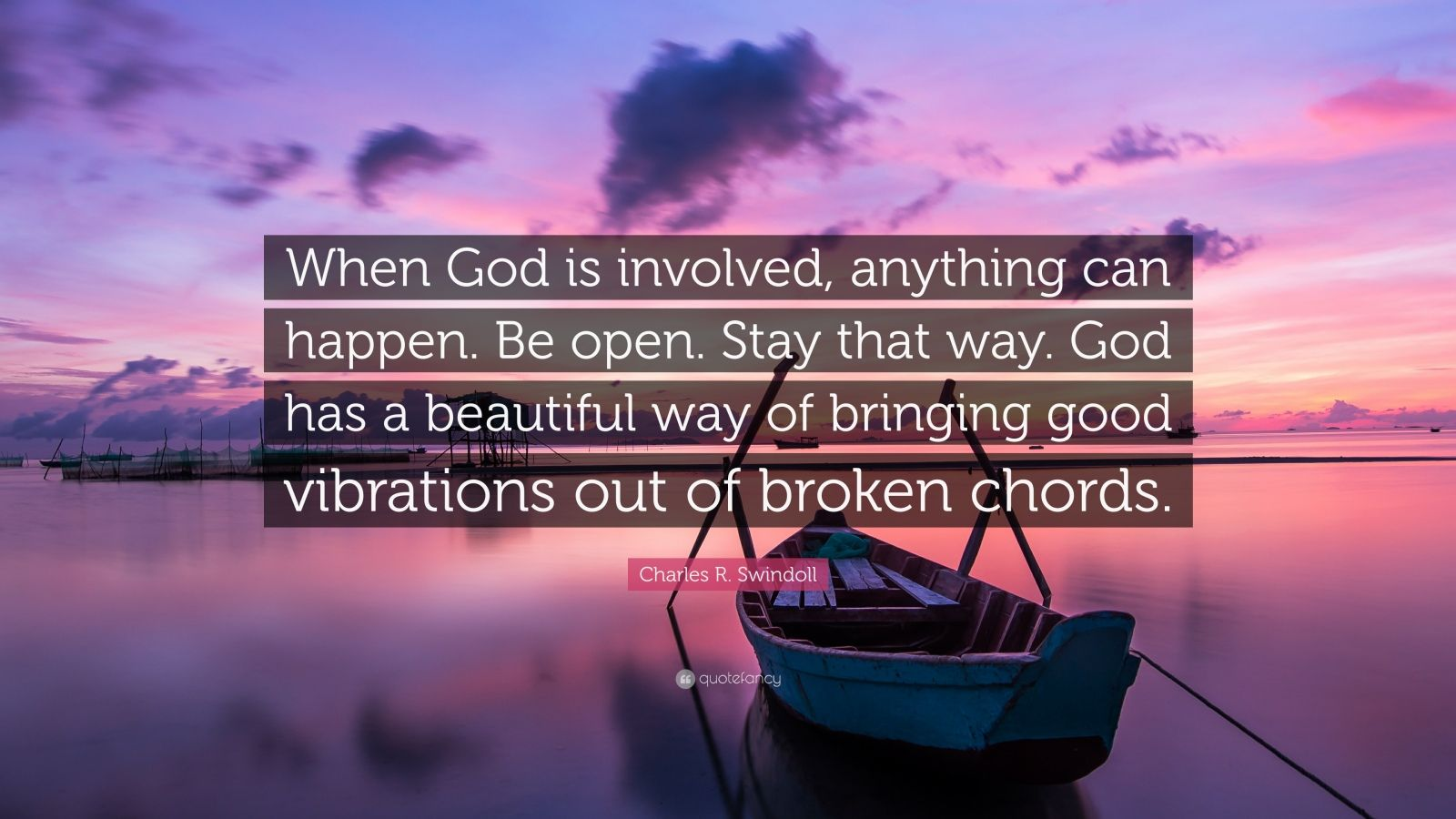 "Charles R. Swindoll Quote: ""When God is involved, anything can happen. Be open. Stay that way. God has a beautiful way of bringing good vibrations out of broken chords."""
