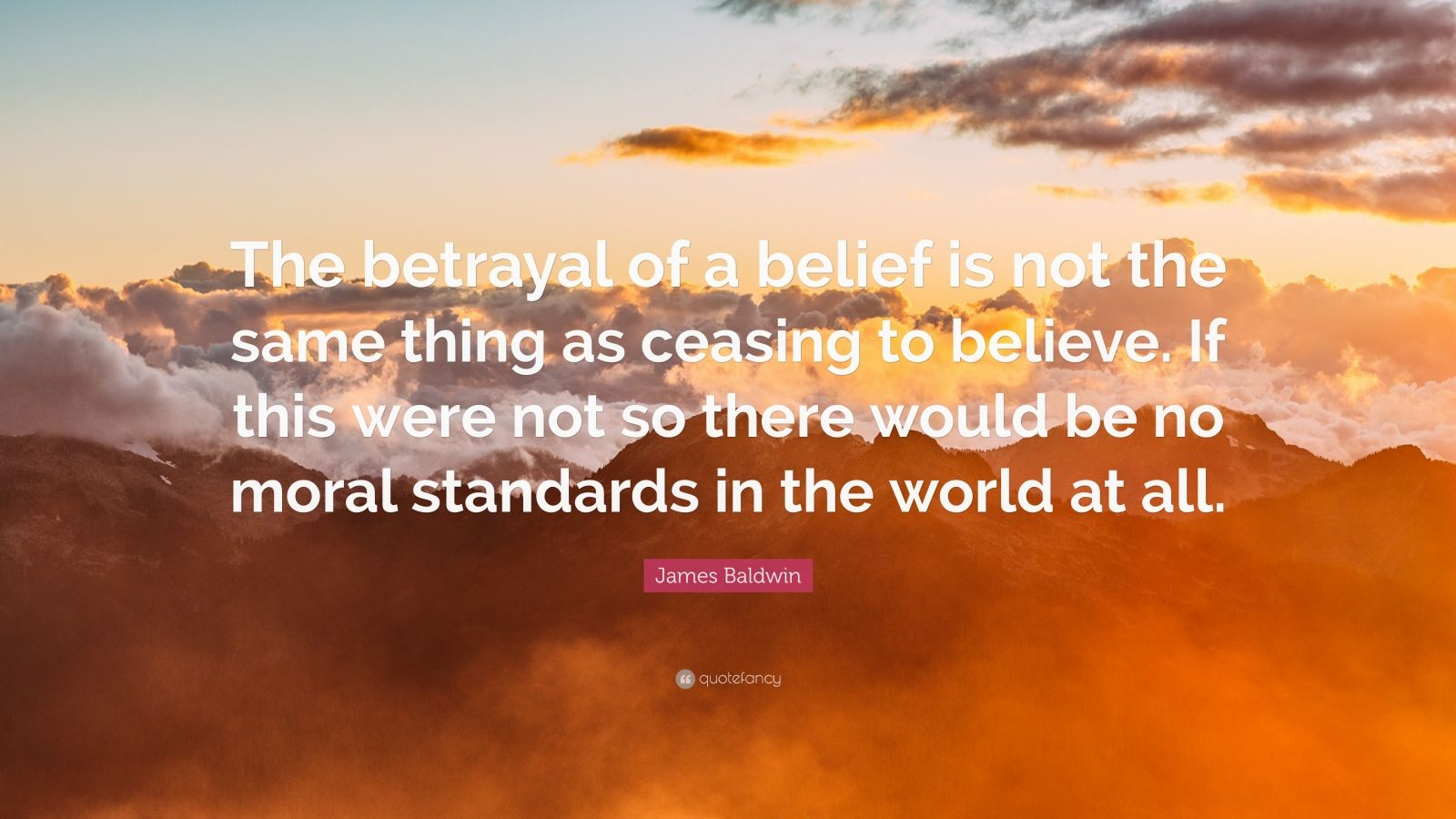 """James Baldwin Quote: """"The betrayal of a belief is not the same thing as ceasing to believe. If this were not so there would be no moral standards in the world at all."""""""