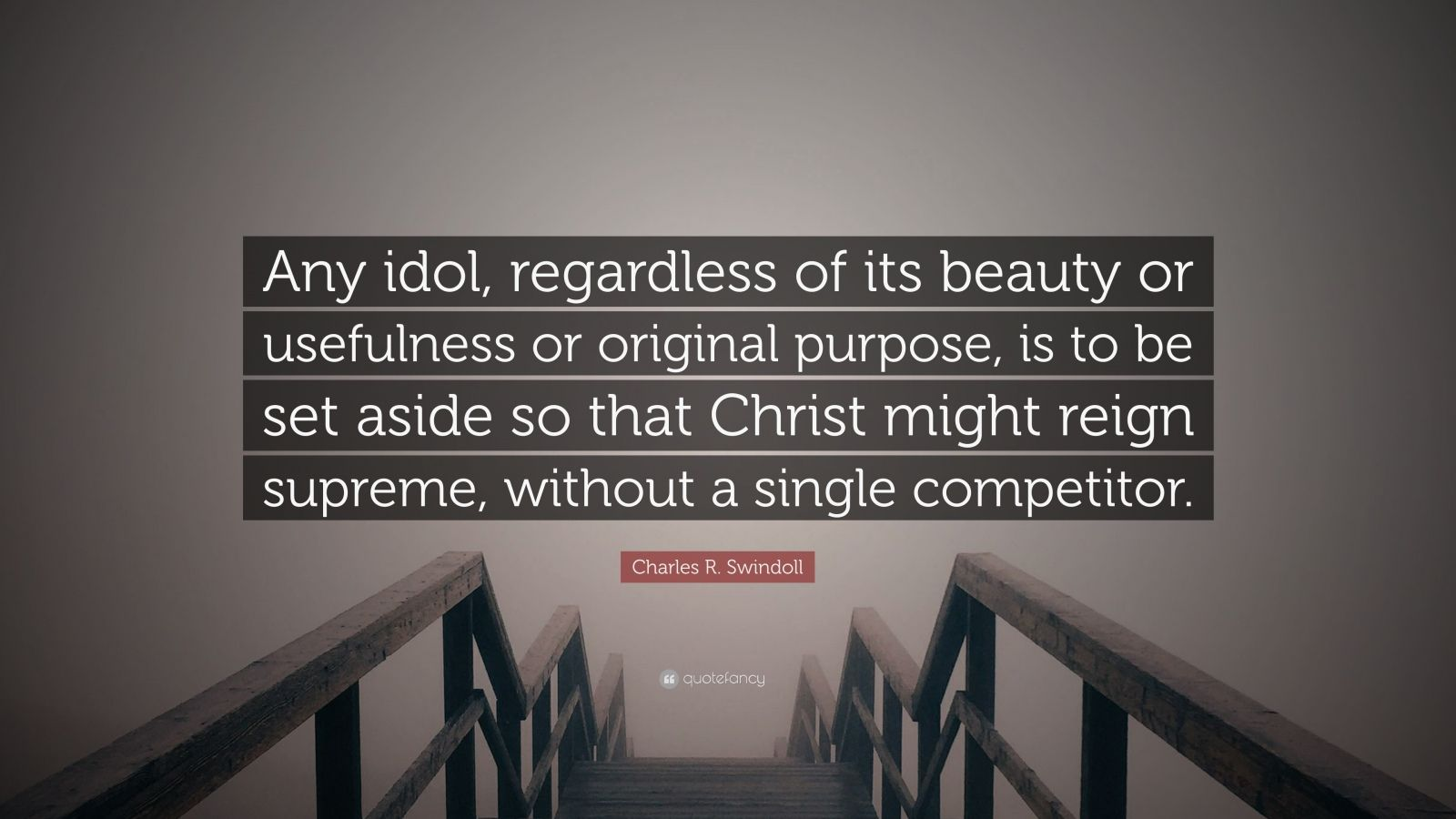 """Charles R. Swindoll Quote: """"Any idol, regardless of its beauty or usefulness or original purpose, is to be set aside so that Christ might reign supreme, without a single competitor."""""""
