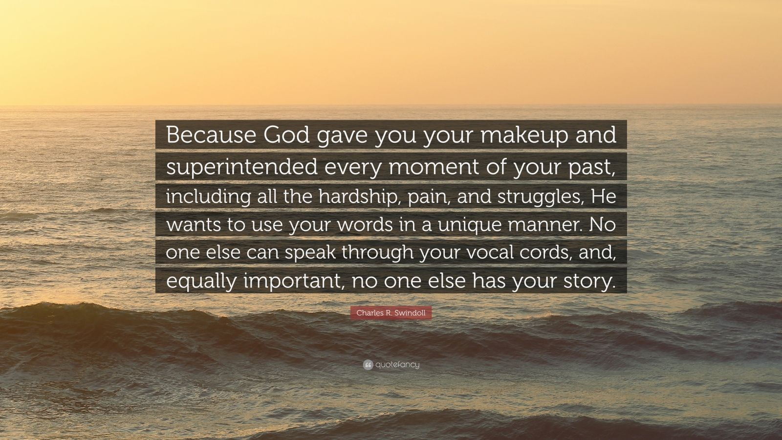 """Charles R. Swindoll Quote: """"Because God gave you your makeup and superintended every moment of your past, including all the hardship, pain, and struggles, He wants to use your words in a unique manner. No one else can speak through your vocal cords, and, equally important, no one else has your story."""""""
