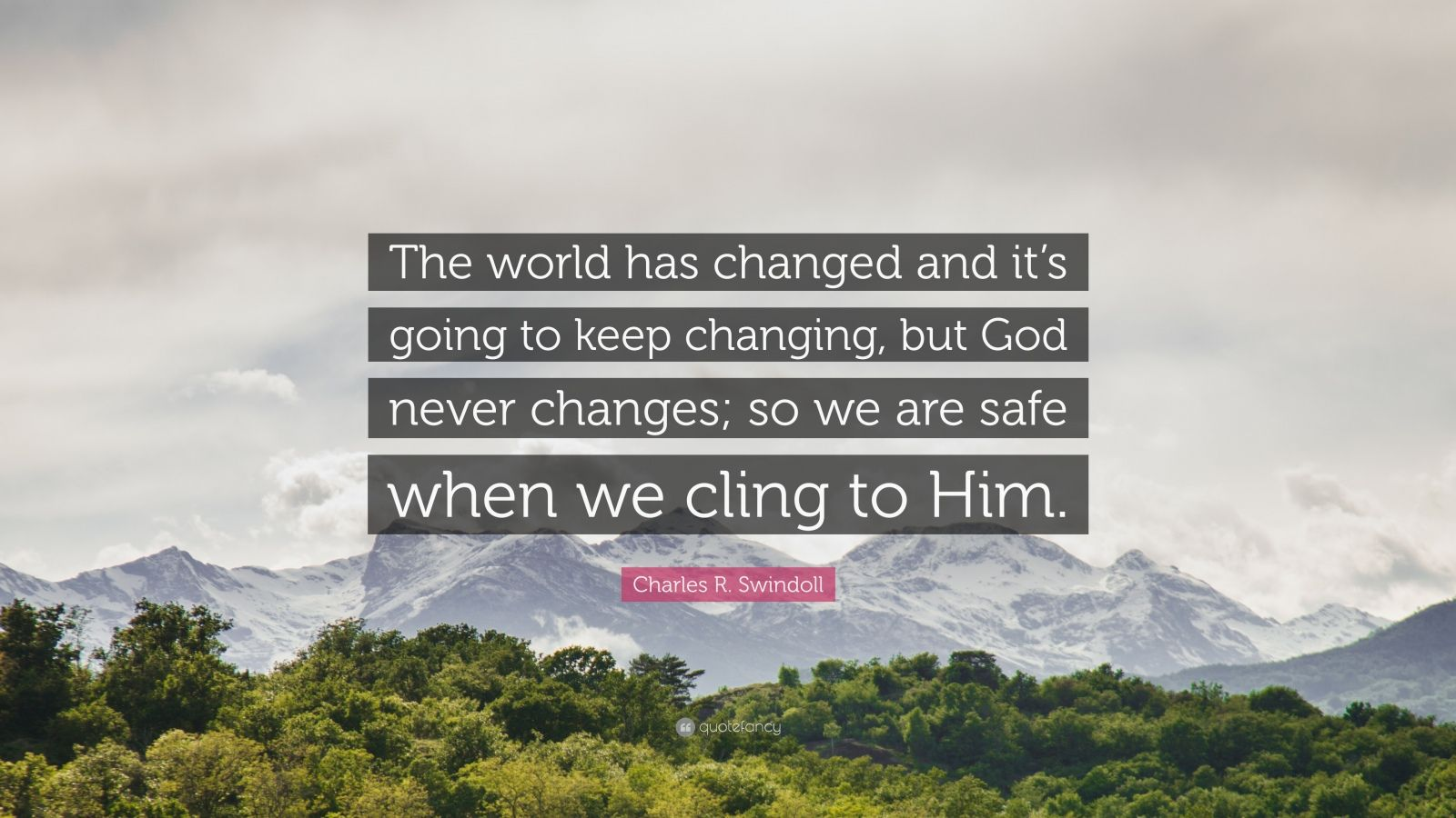 "Charles R. Swindoll Quote: ""The world has changed and it's going to keep changing, but God never changes; so we are safe when we cling to Him."""