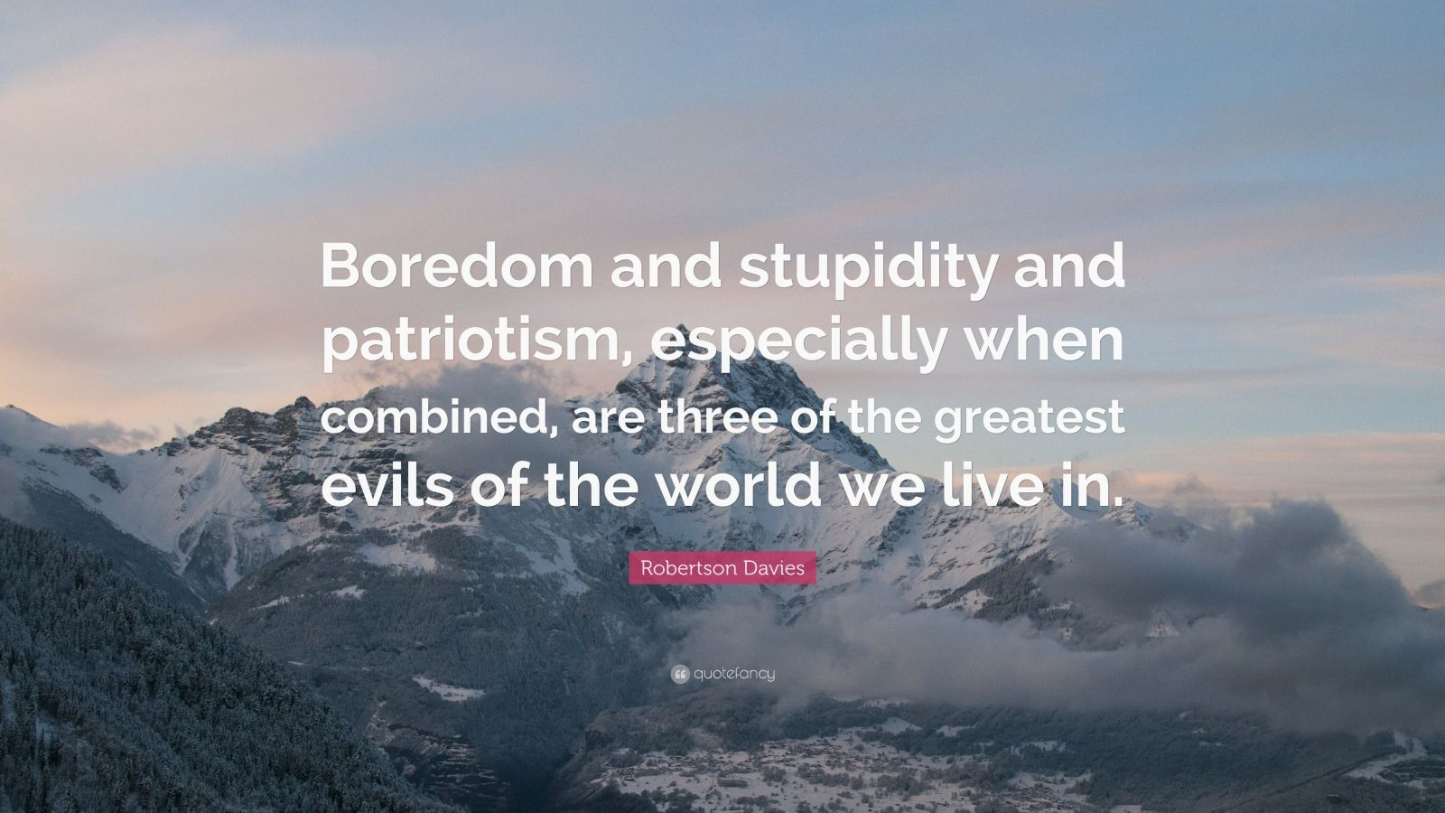 "Robertson Davies Quote: ""Boredom and stupidity and patriotism, especially when combined, are three of the greatest evils of the world we live in."""